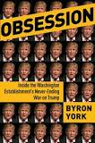 Byron York Author Obsession: InsideE the Washingon Establishment's never-ending war on Trump